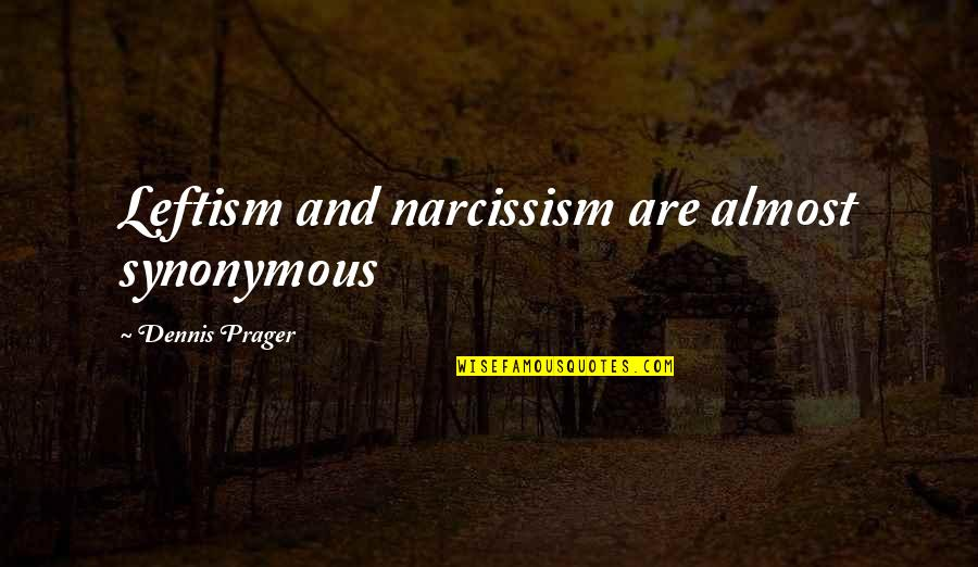 Synonymous Quotes By Dennis Prager: Leftism and narcissism are almost synonymous