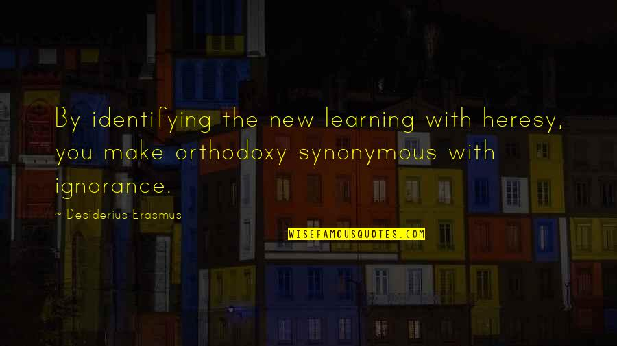 Synonymous Quotes By Desiderius Erasmus: By identifying the new learning with heresy, you
