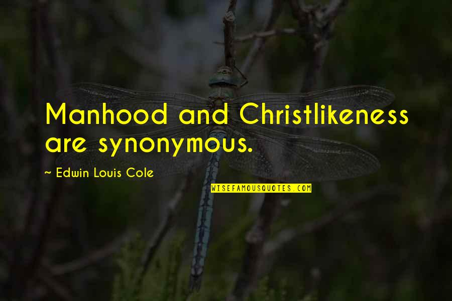 Synonymous Quotes By Edwin Louis Cole: Manhood and Christlikeness are synonymous.