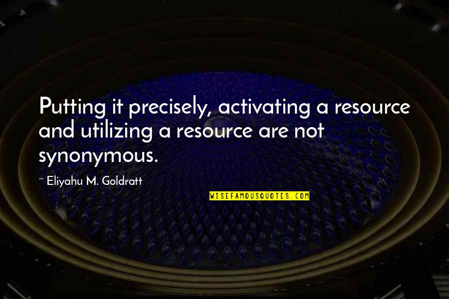 Synonymous Quotes By Eliyahu M. Goldratt: Putting it precisely, activating a resource and utilizing