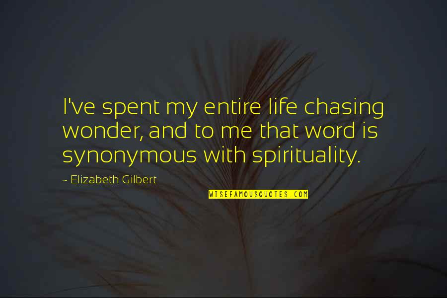 Synonymous Quotes By Elizabeth Gilbert: I've spent my entire life chasing wonder, and