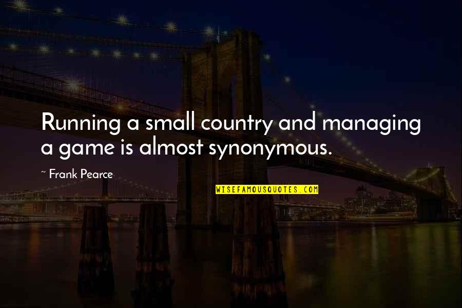 Synonymous Quotes By Frank Pearce: Running a small country and managing a game