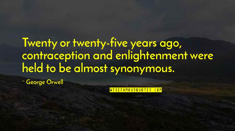 Synonymous Quotes By George Orwell: Twenty or twenty-five years ago, contraception and enlightenment