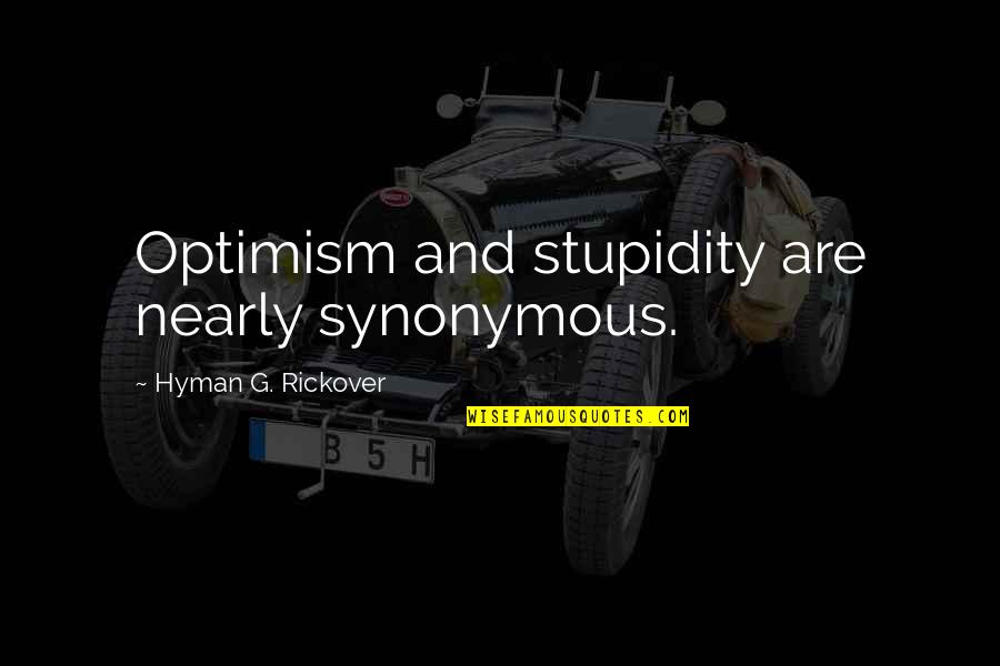 Synonymous Quotes By Hyman G. Rickover: Optimism and stupidity are nearly synonymous.