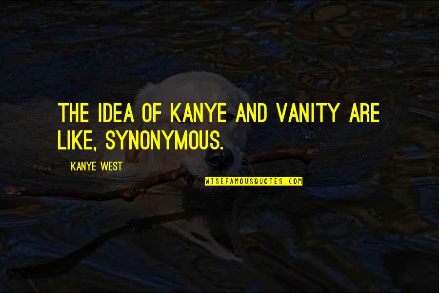 Synonymous Quotes By Kanye West: The idea of Kanye and vanity are like,