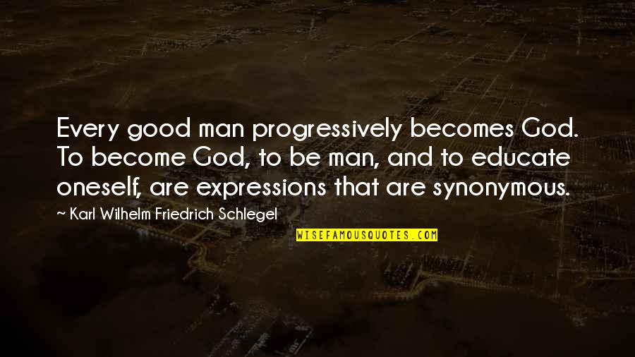 Synonymous Quotes By Karl Wilhelm Friedrich Schlegel: Every good man progressively becomes God. To become