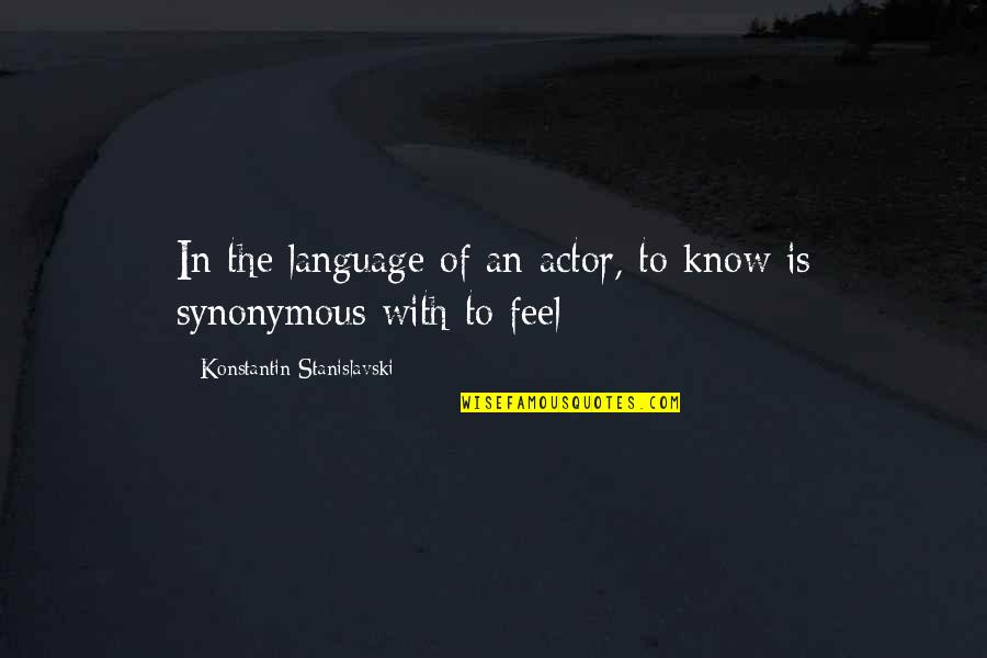 Synonymous Quotes By Konstantin Stanislavski: In the language of an actor, to know