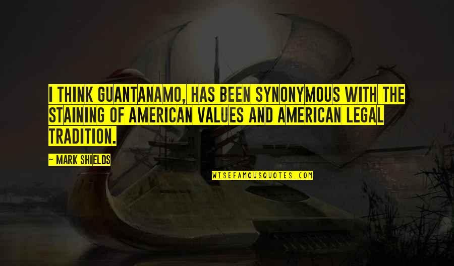 Synonymous Quotes By Mark Shields: I think Guantanamo, has been synonymous with the