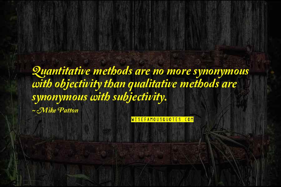 Synonymous Quotes By Mike Patton: Quantitative methods are no more synonymous with objectivity