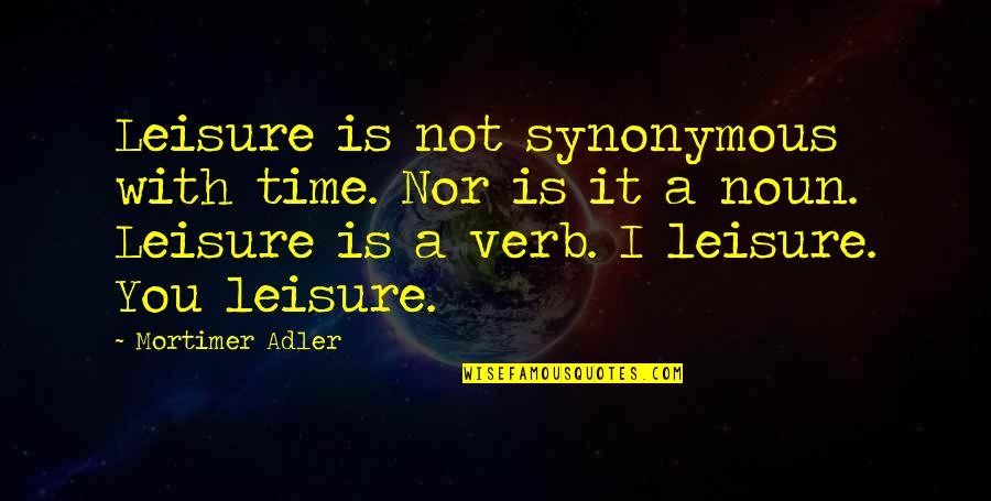 Synonymous Quotes By Mortimer Adler: Leisure is not synonymous with time. Nor is