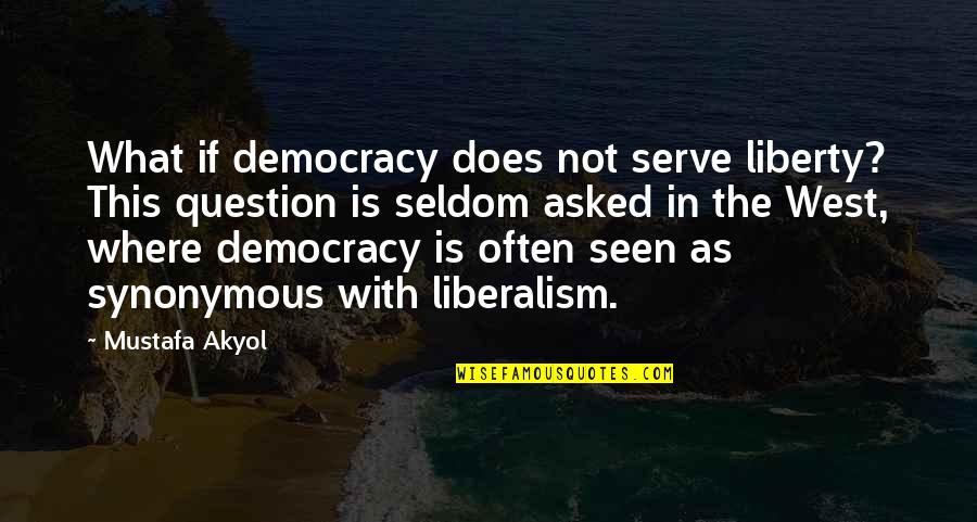 Synonymous Quotes By Mustafa Akyol: What if democracy does not serve liberty? This