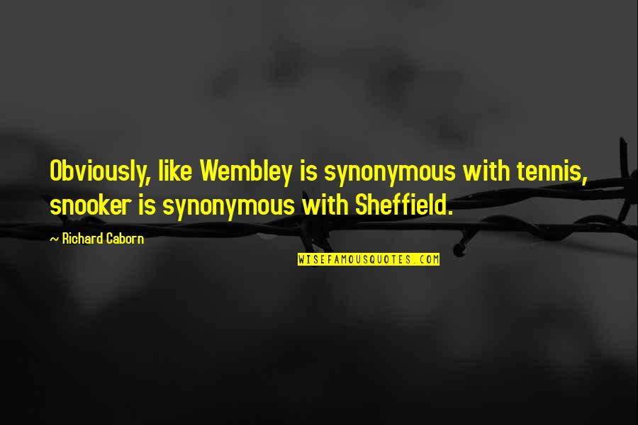 Synonymous Quotes By Richard Caborn: Obviously, like Wembley is synonymous with tennis, snooker