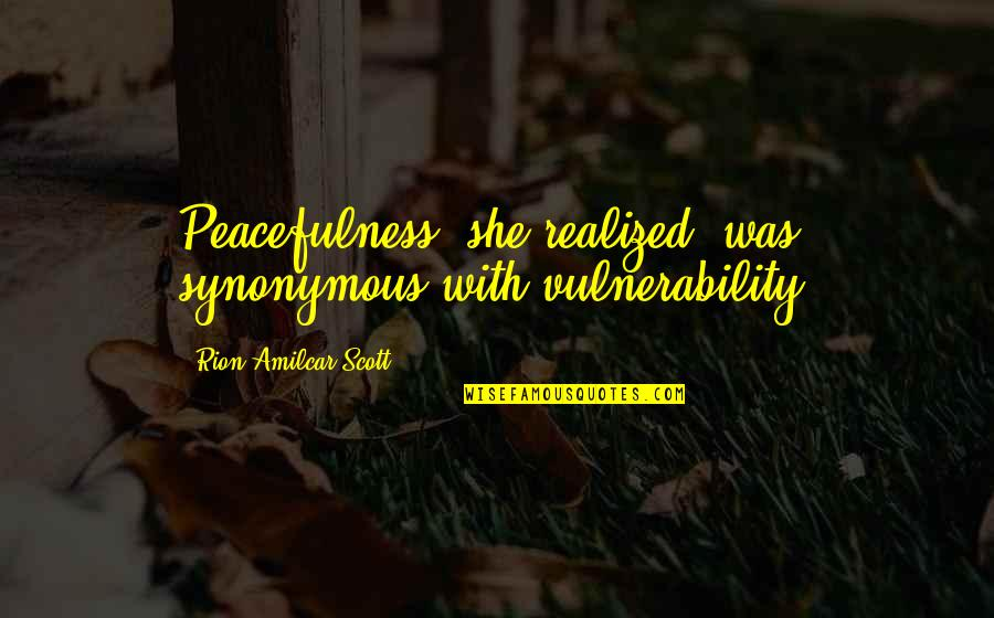 Synonymous Quotes By Rion Amilcar Scott: Peacefulness, she realized, was synonymous with vulnerability.