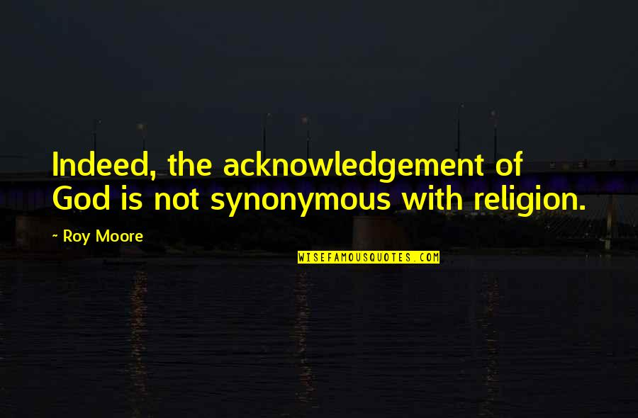 Synonymous Quotes By Roy Moore: Indeed, the acknowledgement of God is not synonymous