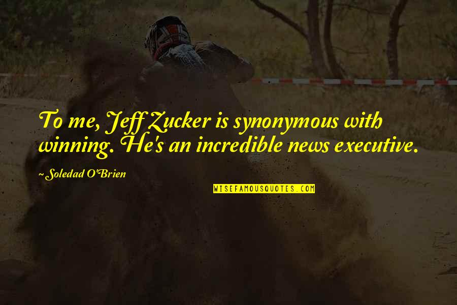 Synonymous Quotes By Soledad O'Brien: To me, Jeff Zucker is synonymous with winning.