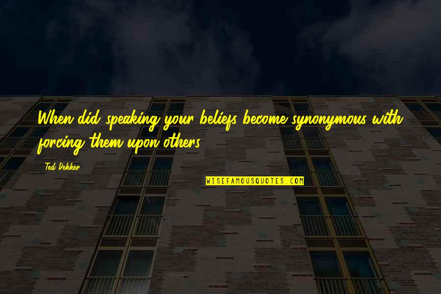 Synonymous Quotes By Ted Dekker: When did speaking your beliefs become synonymous with
