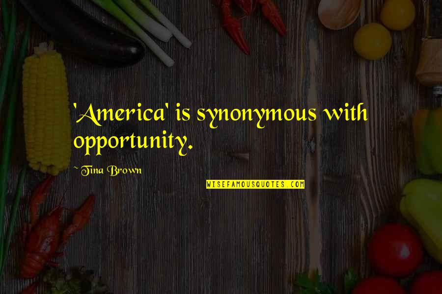 Synonymous Quotes By Tina Brown: 'America' is synonymous with opportunity.