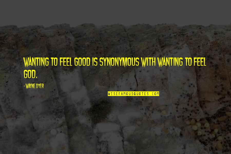Synonymous Quotes By Wayne Dyer: Wanting to feel good is synonymous with wanting