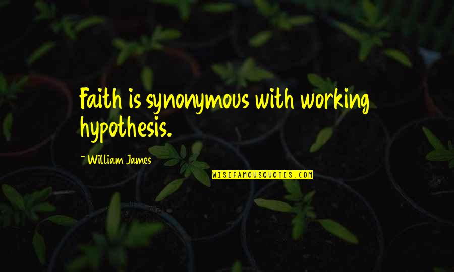 Synonymous Quotes By William James: Faith is synonymous with working hypothesis.