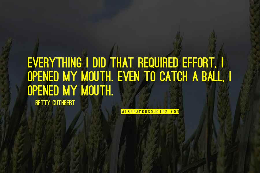 Synteresis Quotes By Betty Cuthbert: Everything I did that required effort, I opened