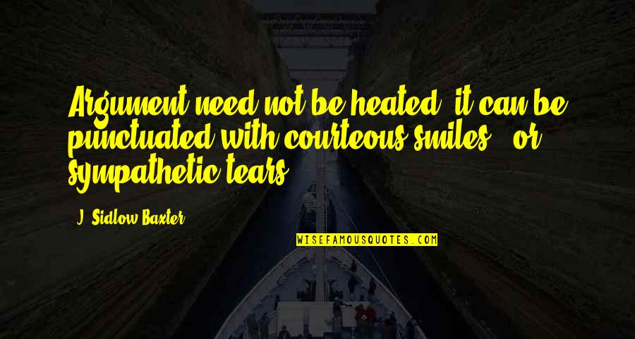 Sypathy Quotes By J. Sidlow Baxter: Argument need not be heated; it can be