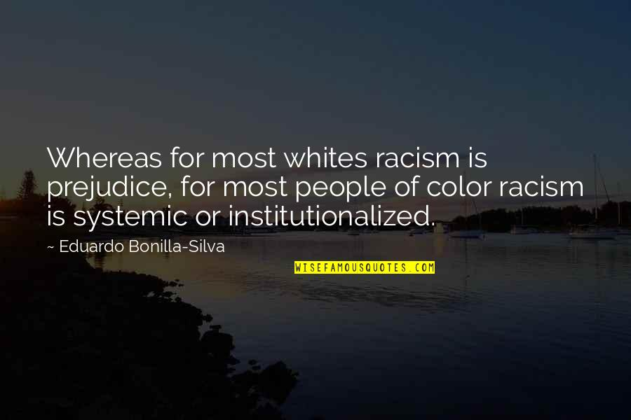 Systemic Racism Quotes By Eduardo Bonilla-Silva: Whereas for most whites racism is prejudice, for