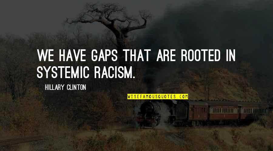 Systemic Racism Quotes By Hillary Clinton: We have gaps that are rooted in systemic