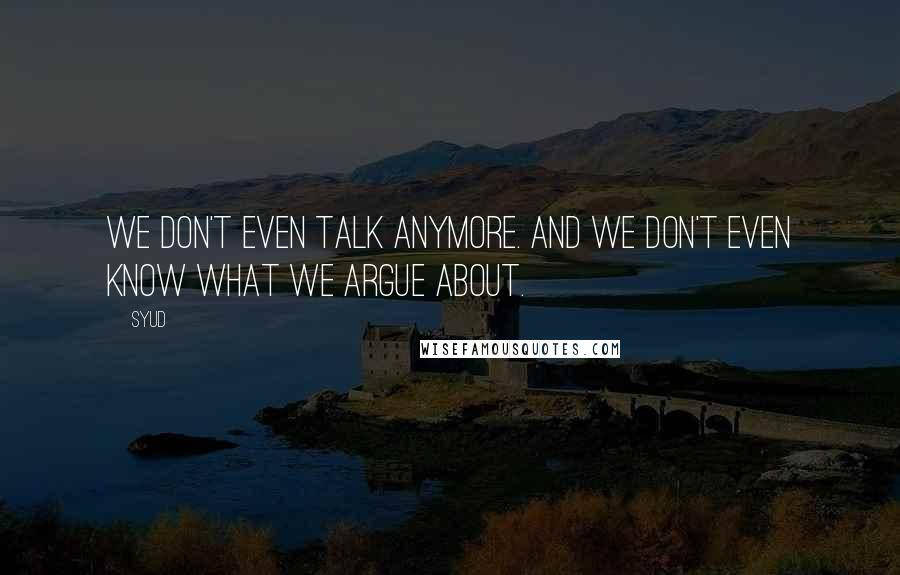 Syud quotes: We don't even talk anymore. And we don't even know what we argue about.