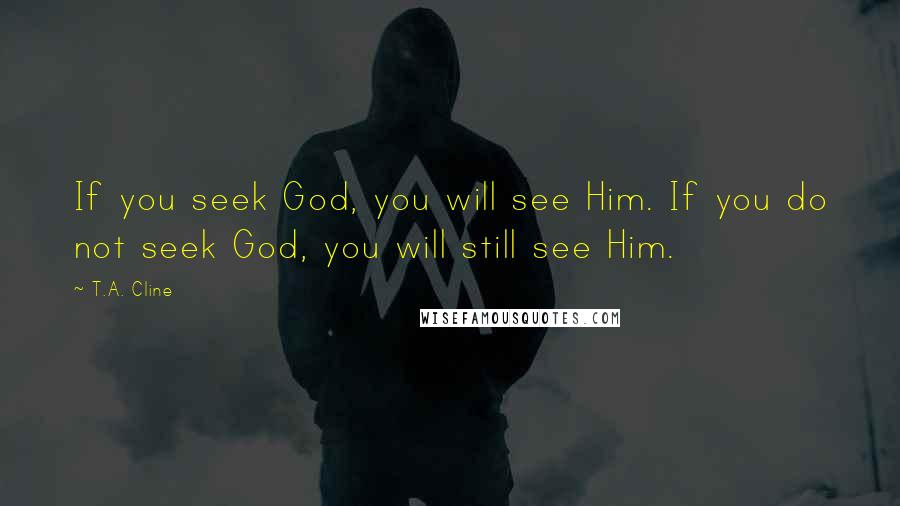 T.A. Cline quotes: If you seek God, you will see Him. If you do not seek God, you will still see Him.