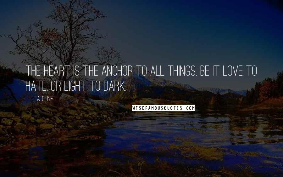 T.A. Cline quotes: The heart is the anchor to all things, be it love to hate, or light to dark.