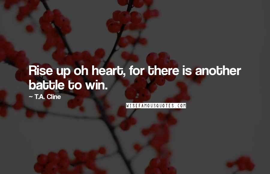 T.A. Cline quotes: Rise up oh heart, for there is another battle to win.