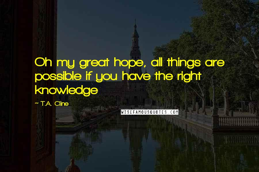 T.A. Cline quotes: Oh my great hope, all things are possible if you have the right knowledge