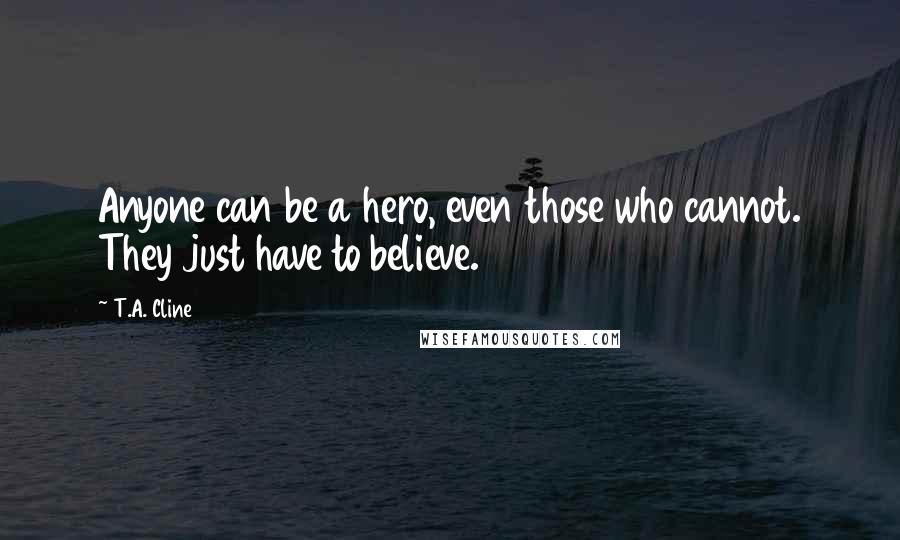 T.A. Cline quotes: Anyone can be a hero, even those who cannot. They just have to believe.