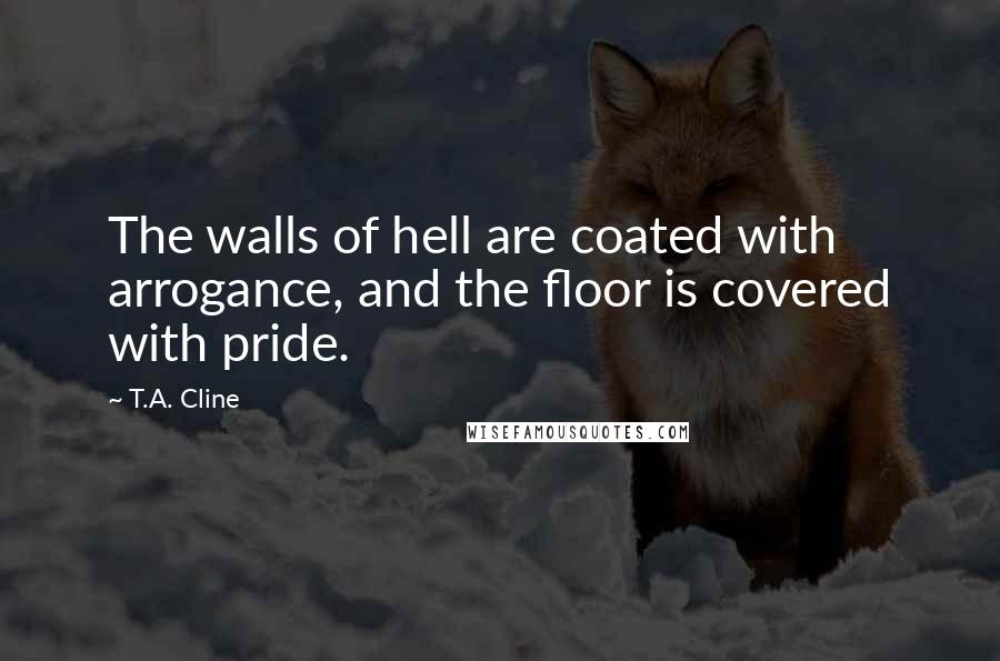 T.A. Cline quotes: The walls of hell are coated with arrogance, and the floor is covered with pride.