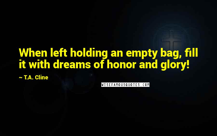 T.A. Cline quotes: When left holding an empty bag, fill it with dreams of honor and glory!