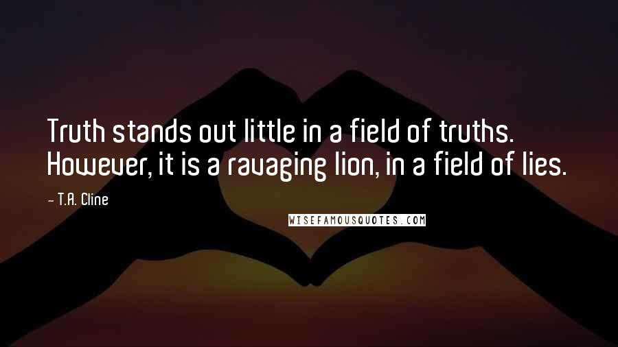 T.A. Cline quotes: Truth stands out little in a field of truths. However, it is a ravaging lion, in a field of lies.