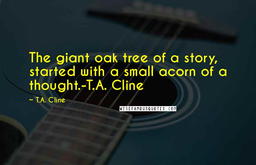 T.A. Cline quotes: The giant oak tree of a story, started with a small acorn of a thought.-T.A. Cline