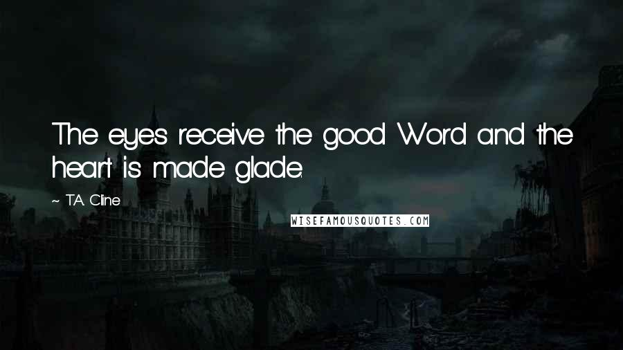 T.A. Cline quotes: The eyes receive the good Word and the heart is made glade.