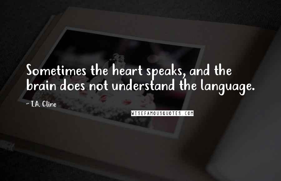 T.A. Cline quotes: Sometimes the heart speaks, and the brain does not understand the language.
