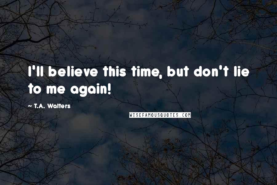 T.A. Walters quotes: I'll believe this time, but don't lie to me again!