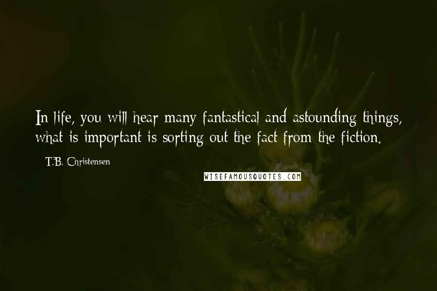 T.B. Christensen quotes: In life, you will hear many fantastical and astounding things, what is important is sorting out the fact from the fiction.