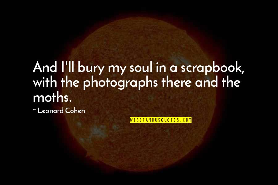 T-ball Scrapbook Quotes By Leonard Cohen: And I'll bury my soul in a scrapbook,