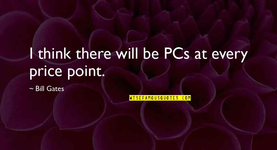 T Bill Price Quotes By Bill Gates: I think there will be PCs at every