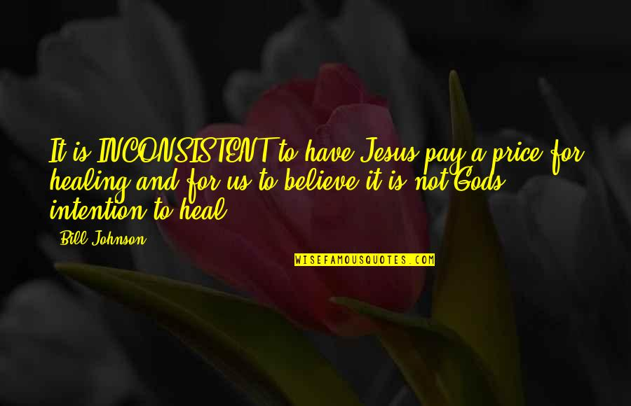 T Bill Price Quotes By Bill Johnson: It is INCONSISTENT to have Jesus pay a