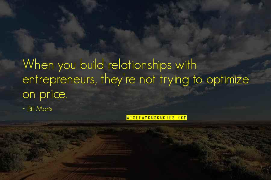 T Bill Price Quotes By Bill Maris: When you build relationships with entrepreneurs, they're not