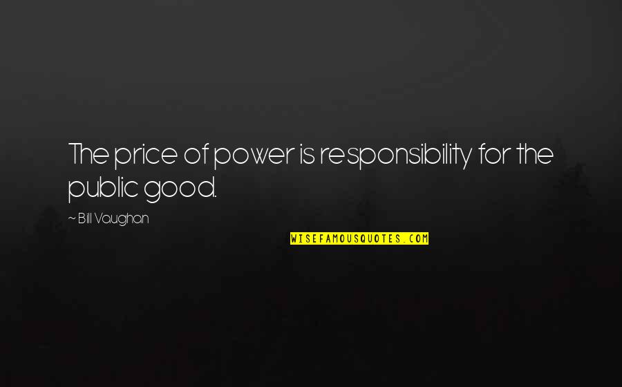 T Bill Price Quotes By Bill Vaughan: The price of power is responsibility for the