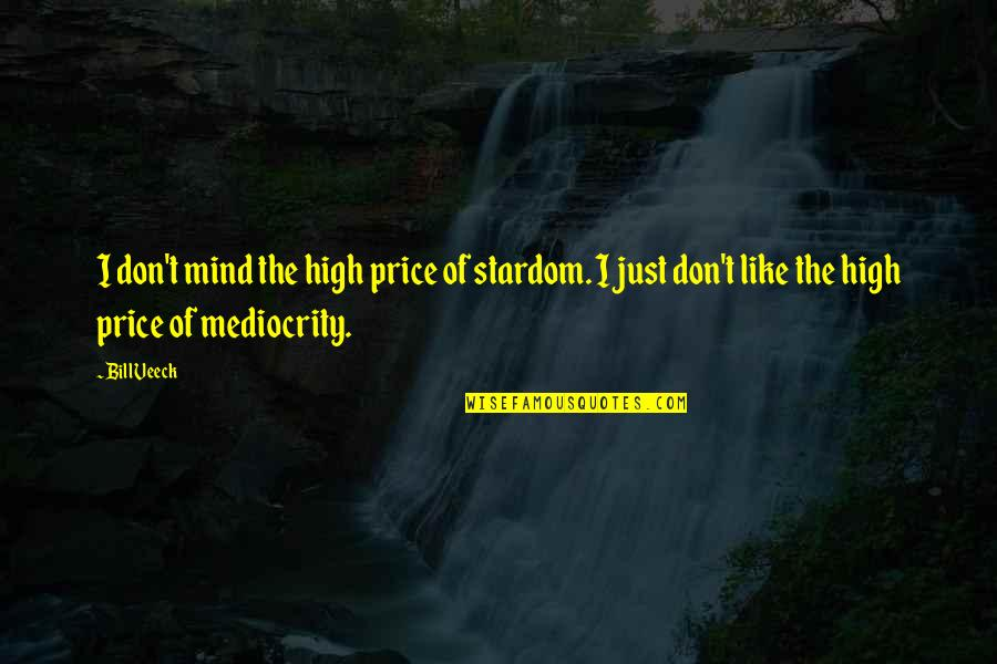 T Bill Price Quotes By Bill Veeck: I don't mind the high price of stardom.