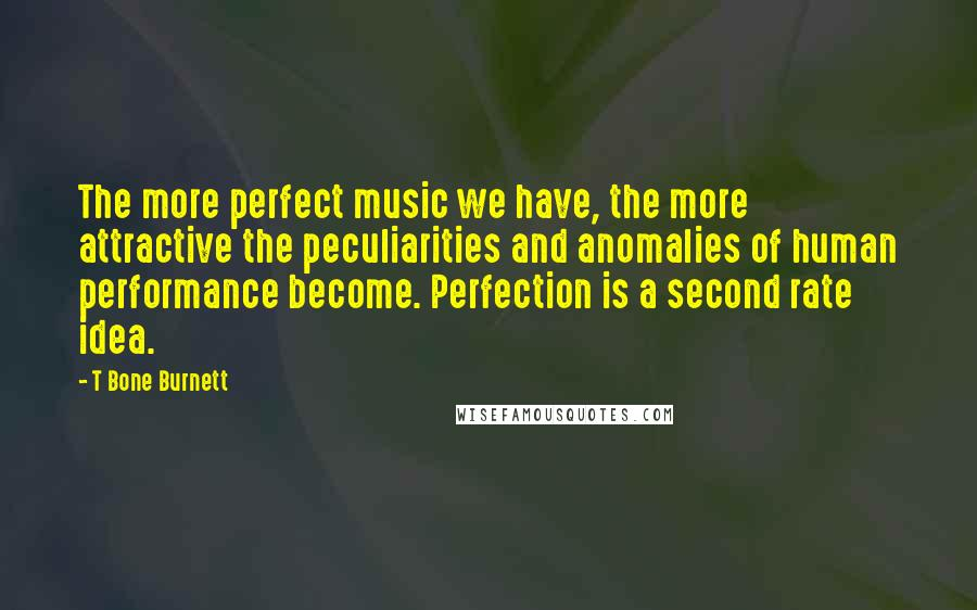 T Bone Burnett quotes: The more perfect music we have, the more attractive the peculiarities and anomalies of human performance become. Perfection is a second rate idea.