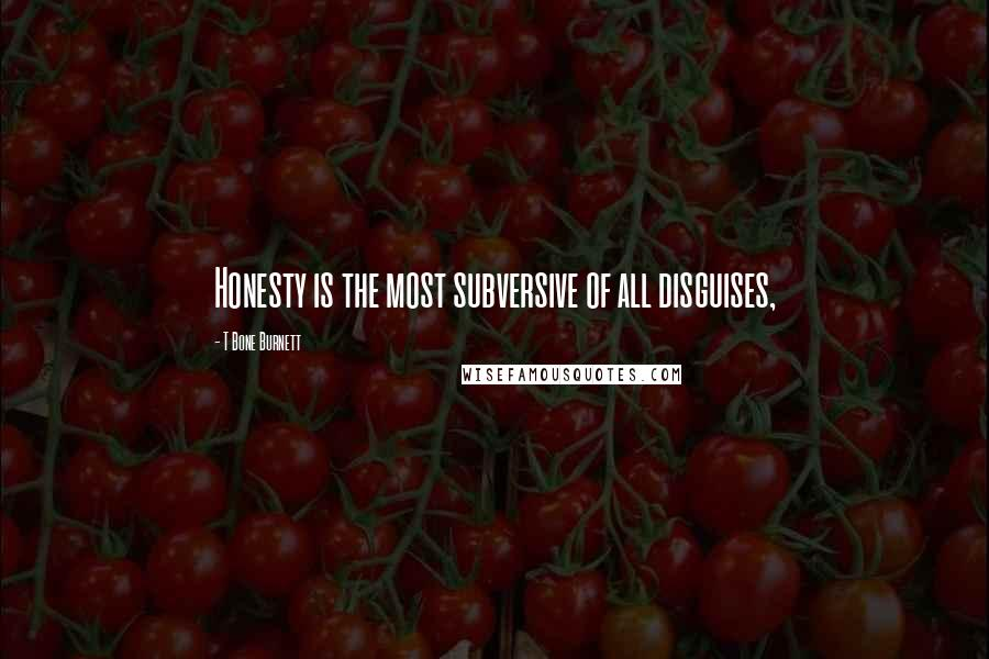 T Bone Burnett quotes: Honesty is the most subversive of all disguises,
