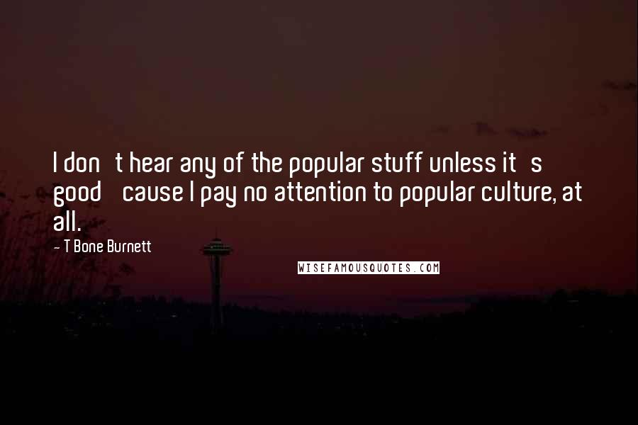 T Bone Burnett quotes: I don't hear any of the popular stuff unless it's good 'cause I pay no attention to popular culture, at all.